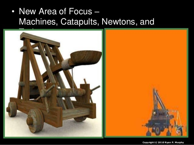 • New Area of Focus – Machines, Catapults, Newtons, and Trajectory. Copyright © 2010 Ryan P. Murphy