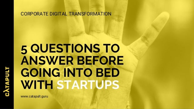 5 QUESTIONS TO ANSWER BEFORE GOING INTO BED WITH STARTUPS www.catapult.guru CORPORATE DIGITAL TRANSFORMATION