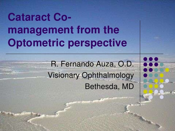 Cataract Co-management from the Optometric perspective<br />R. Fernando Auza, O.D.<br />Visionary Ophthalmology<br />Bethe...