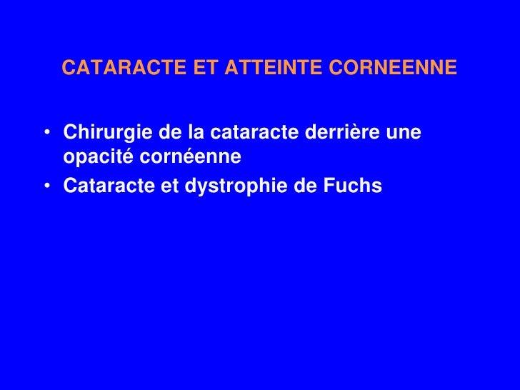 CATARACTE ET ATTEINTE CORNEENNE   • Chirurgie de la cataracte derrière une   opacité cornéenne • Cataracte et dystrophie d...