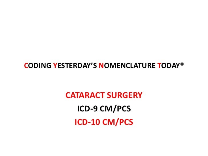 CODING YESTERDAY'S NOMENCLATURE TODAY®         CATARACT SURGERY            ICD-9 CM/PCS           ICD-10 CM/PCS