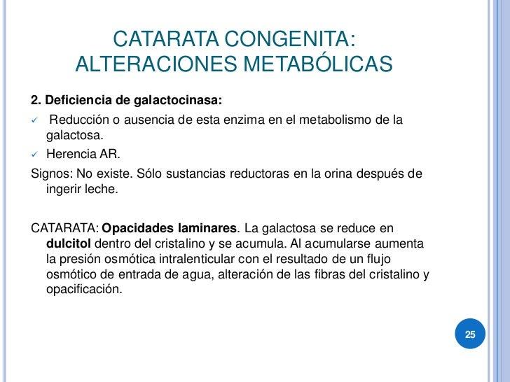 CATARATA CONGENITA:         ALTERACIONES METABÓLICAS 2. Deficiencia de galactocinasa:     Reducción o ausencia de esta enz...