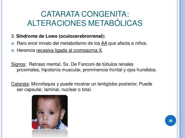 CATARATA CONGENITA:          ALTERACIONES METABÓLICAS 3. Síndrome de Lowe (oculocerebrorrenal):     Raro error innato del ...