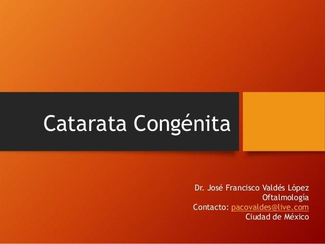 Catarata Congénita Dr. José Francisco Valdés López Oftalmología Contacto: pacovaldes@live.com Ciudad de México