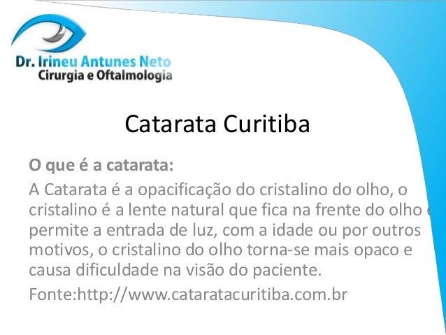 Catarata Curitiba O que é a catarata: A Catarata é a opacificação do cristalino do olho, o cristalino é a lente natural qu...