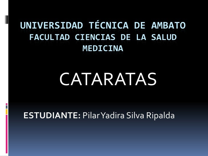 UNIVERSIDAD TÉCNICA DE AMBATO FACULTAD CIENCIAS DE LA SALUD           MEDICINA        CATARATASESTUDIANTE: Pilar Yadira Si...
