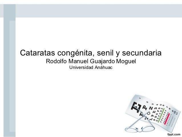 Cataratas congénita, senil y secundaria       Rodolfo Manuel Guajardo Moguel              Universidad Anáhuac