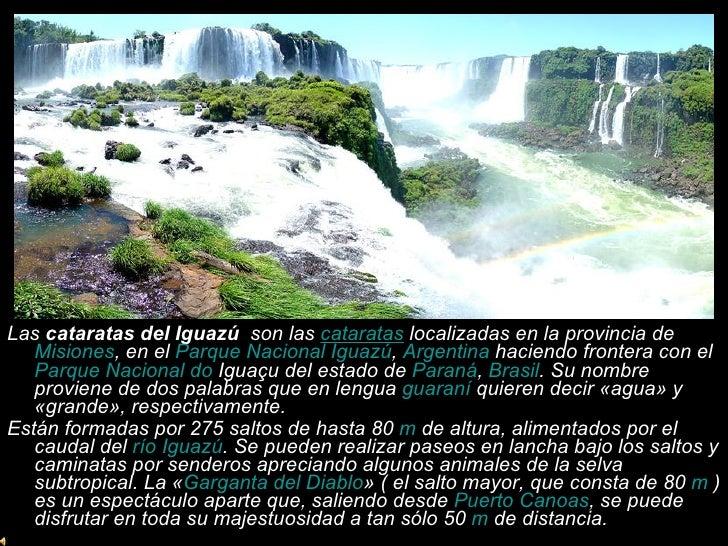 <ul><li>Las  cataratas del Iguazú   son las  cataratas  localizadas en la provincia de  Misiones , en el  Parque Nacional ...