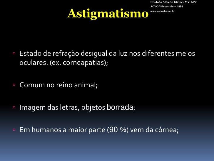 Dr. João Alfredo Kleiner MV, MSc<br />ACVO Wisconsin – 1998<br />www.vetweb.com.br<br />Astigmatismo<br />Estado de refraç...