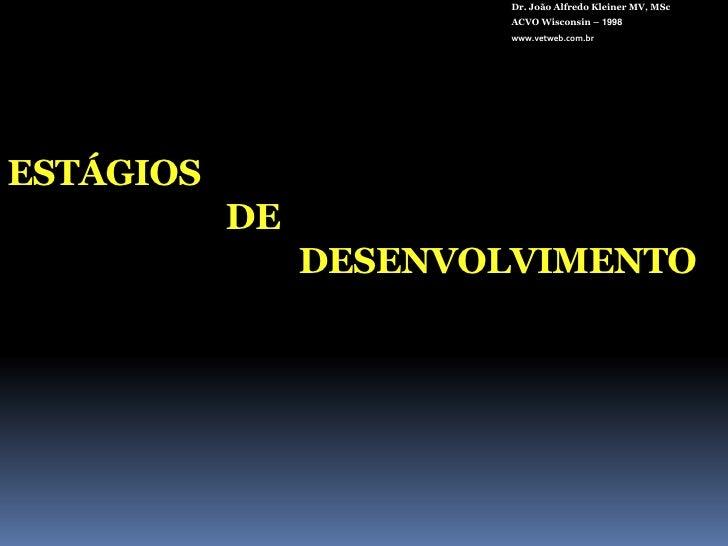 Dr. João Alfredo Kleiner MV, MSc<br />ACVO Wisconsin – 1998<br />www.vetweb.com.br<br />ESTÁGIOS DEDESENVOLVIMENTO<br />