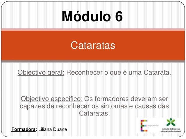 Módulo 6 Cataratas Objectivo geral: Reconhecer o que é uma Catarata.  Objectivo especifico: Os formadores deveram ser capa...