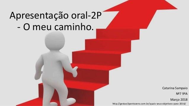 Apresentação oral-2P - O meu caminho. Catarina Sampaio Nº7 9ºA Março 2018 http://gestao3pontozero.com.br/quais-seus-objeti...
