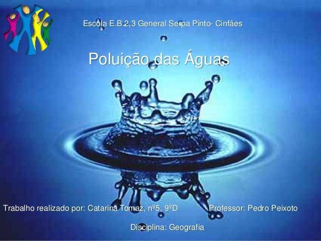Trabalho realizado por: Catarina Tomaz, nº5, 9ºD Professor: Pedro Peixoto Disciplina: Geografia Poluição das Águas Escola ...
