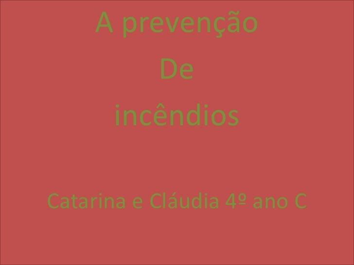 A prevenção          De      incêndiosCatarina e Cláudia 4º ano C