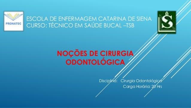 ESCOLA DE ENFERMAGEM CATARINA DE SIENA CURSO: TÉCNICO EM SAÚDE BUCAL –TSB Disciplina: Cirurgia Odontológica Carga Horária:...