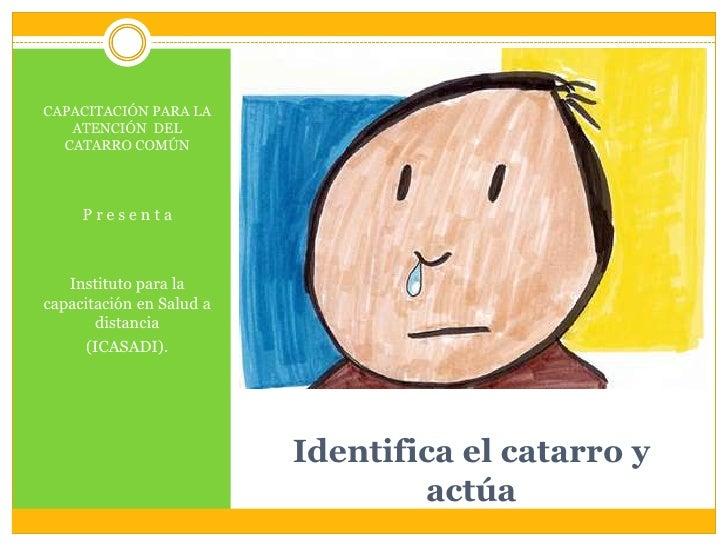 Identifica el catarro y actúa<br />CAPACITACIÓN PARA LA ATENCIÓN  DEL CATARRO COMÚN<br />P r e s e n t a<br />Instituto pa...