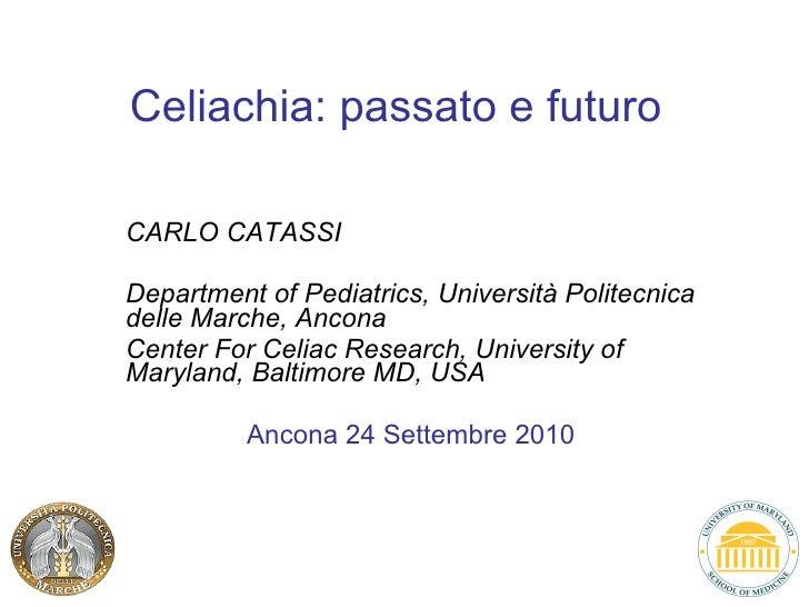 Celiachia: passato e futuro   CARLO CATASSI Department of Pediatrics, Università Politecnica delle Marche, Ancona Center F...