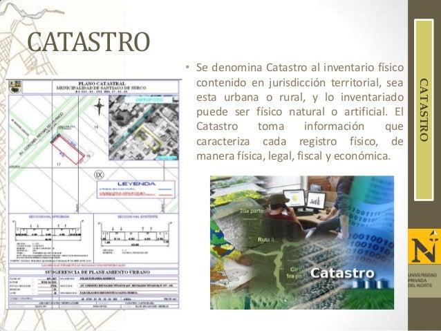 CATASTRO CATASTRO  • Se denomina Catastro al inventario físico contenido en jurisdicción territorial, sea esta urbana o ru...