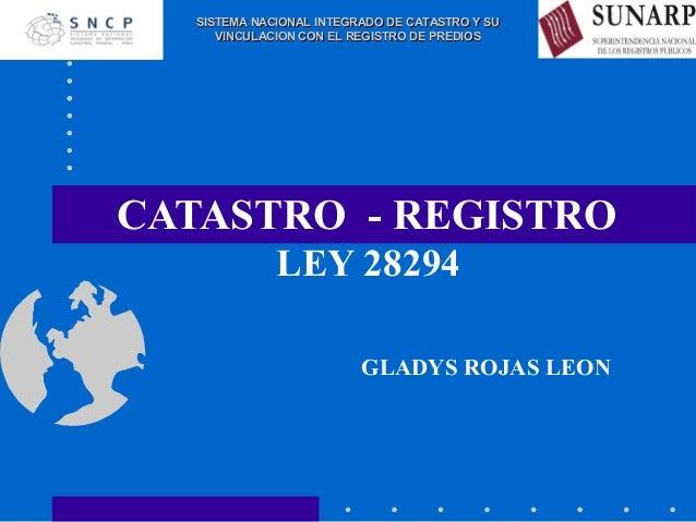 CATASTRO - REGISTRO LEY 28294 GLADYS ROJAS LEON SISTEMA NACIONAL INTEGRADO DE CATASTRO Y SUSISTEMA NACIONAL INTEGRADO DE C...