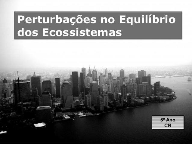Perturbações no Equilíbrio  dos Ecossistemas  8º Ano  CN  8º Ano  CN  Page 1