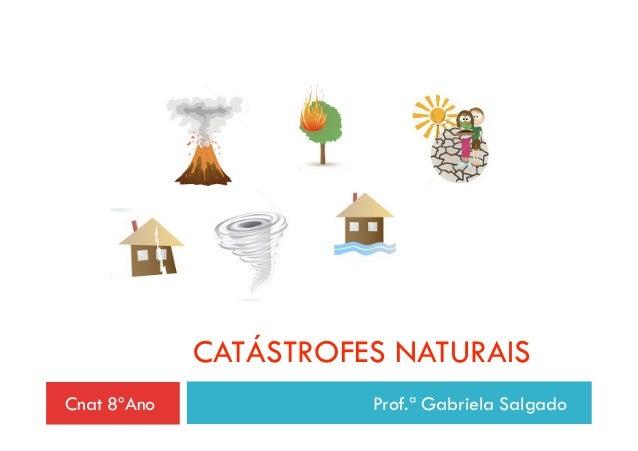 CATÁSTROFES NATURAISCnat 8ºAno             Prof.ª Gabriela Salgado