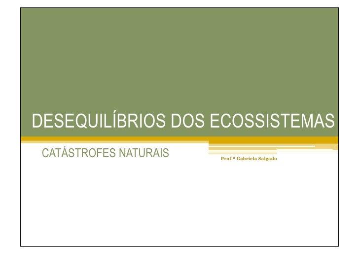 DESEQUILÍBRIOS DOS ECOSSISTEMAS  CATÁSTROFES NATURAIS   Prof.ª Gabriela Salgado