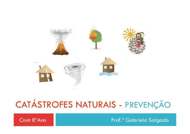CATÁSTROFES NATURAIS - PREVENÇÃOCnat 8ºAno         Prof.ª Gabriela Salgado