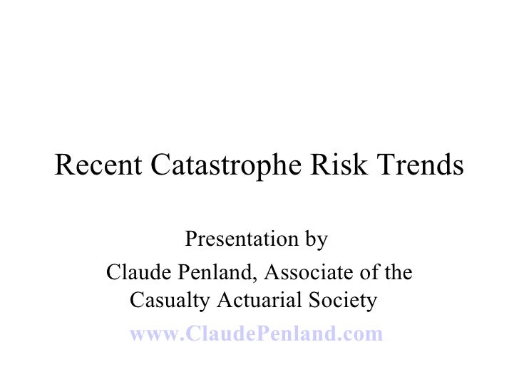 Recent Catastrophe Risk Trends Presentation by  Claude Penland, Associate of the Casualty Actuarial Society