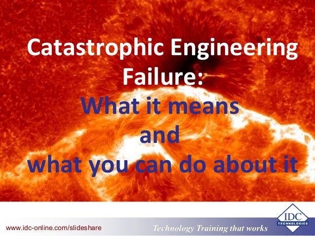Technology Training that Workswww.idc-online.com/slideshare Catastrophic Engineering Failure: What it means and what you c...