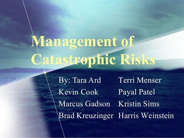 Management ofCatastrophic RisksBy: Tara ArdKevin CookMarcus GadsonBrad KreuzingerTerri MenserPayal PatelKristin SimsHarris...
