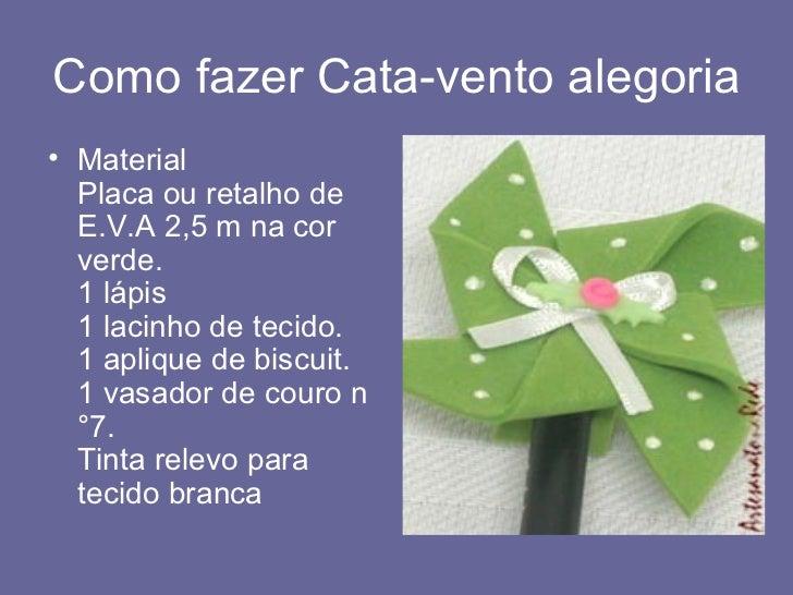 Como fazer Cata-vento alegoria <ul><li>Material Placa ou retalho de E.V.A 2,5 m na cor verde. 1 lápis 1 lacinho de tecido....