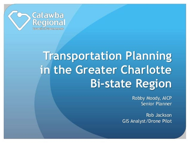 Transportation Planning in the Greater Charlotte Bi-state Region Robby Moody, AICP Senior Planner Rob Jackson GIS Analyst/...