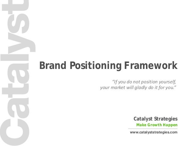 "1 Catalyst Strategies Make Growth Happen www.catalyststrategies.com Brand Positioning Framework ""If you do not position yo..."
