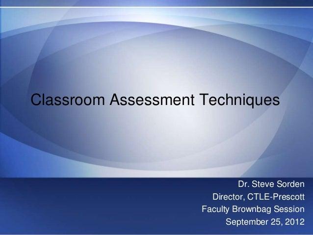 Classroom Assessment Techniques                              Dr. Steve Sorden                       Director, CTLE-Prescot...