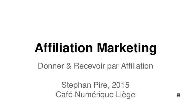 Affiliation Marketing Donner & Recevoir par Affiliation Stephan Pire, 2015 Café Numérique Liège