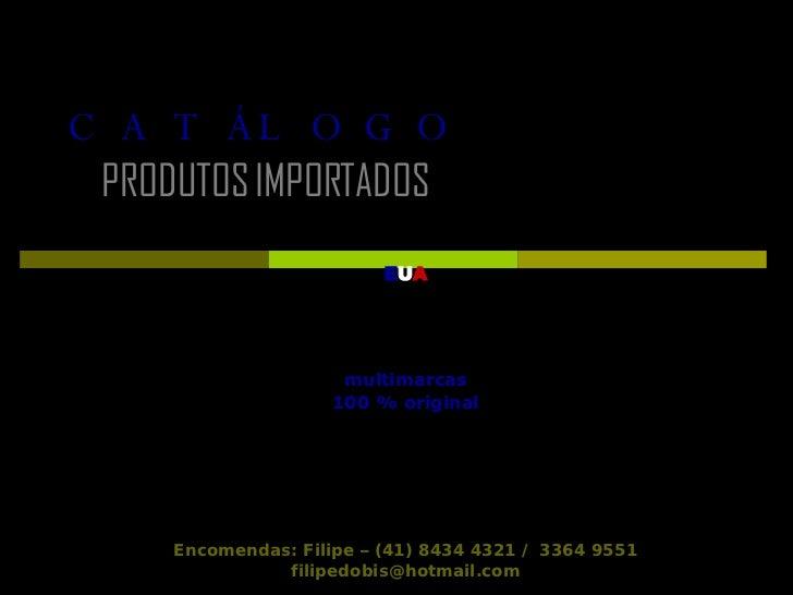 CATÁLOGO     PRODUTOS IMPORTADOS   E U A multimarcas 100 % original Encomendas: Filipe – (41) 8434 4321 /  3364 9551 [emai...