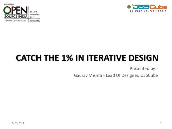 CATCH THE 1% IN ITERATIVE DESIGN                                             Presented by:-                 Gaurav Mishra ...
