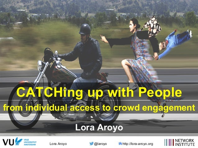 Lora Aroyo @laroyo http://lora-aroyo.org CATCHing up with People from individual access to crowd engagement Lora Aroyo