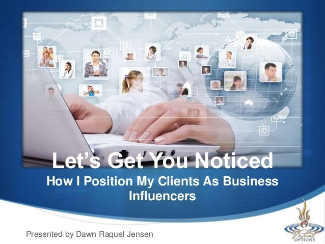 Let's Get You Noticed How I Position My Clients As Business Influencers Presented by Dawn Raquel Jensen