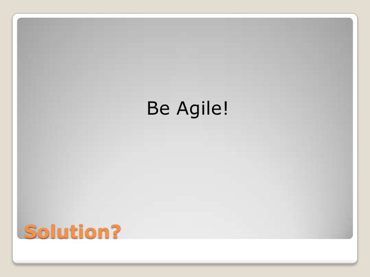 Be Agile!Solution?