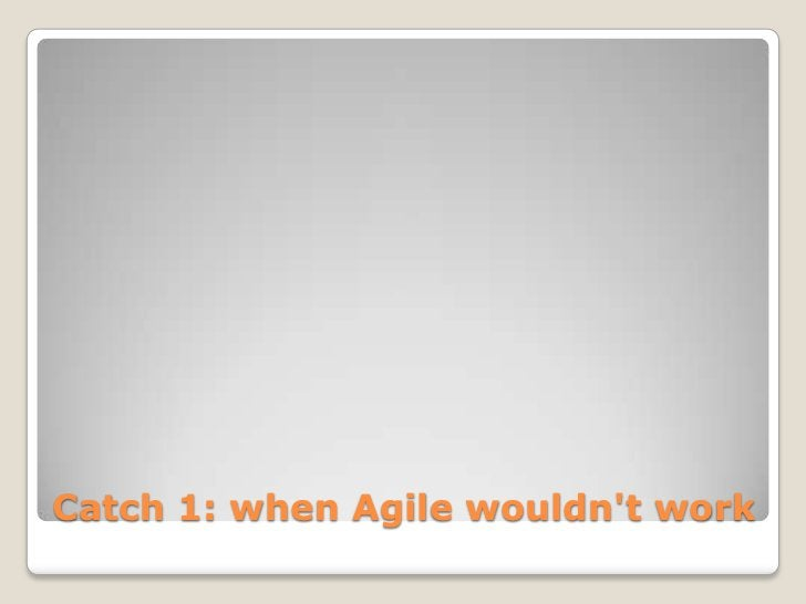Catch 1: when Agile wouldnt work
