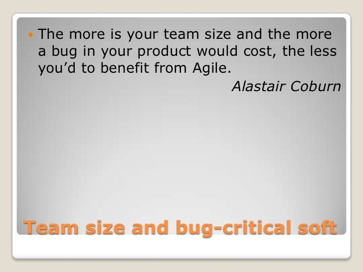    The more is your team size and the more    a bug in your product would cost, the less    you'd to benefit from Agile. ...