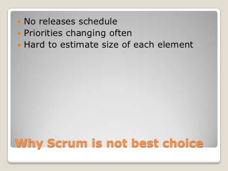  No releases schedule Priorities changing often Hard to estimate size of each elementWhy Scrum is not best choice
