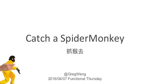 Catch a SpiderMonkey 抓猴去 @GregWeng 2016/04/07 Functional Thursday