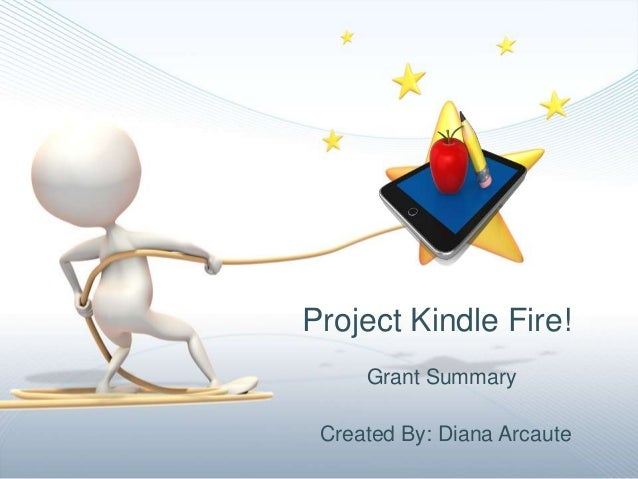 Project Kindle Fire!     Grant Summary Created By: Diana Arcaute