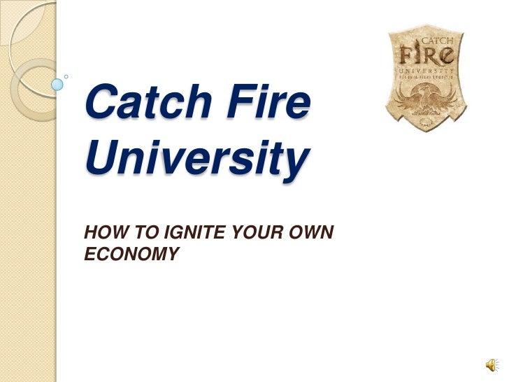 Catch FireUniversityHOW TO IGNITE YOUR OWNECONOMY