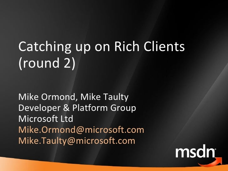 Catching up on Rich Clients (round 2) Mike Ormond, Mike Taulty Developer & Platform Group Microsoft Ltd [email_address]   ...