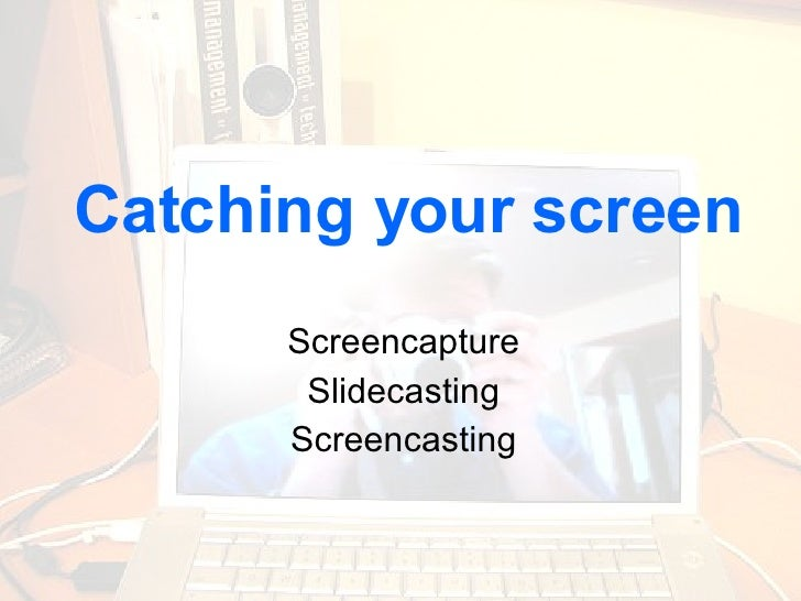Catching your screen Screencapture Slidecasting Screencasting