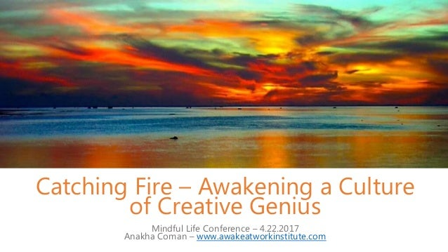 Catching Fire – Awakening a Culture of Creative Genius Mindful Life Conference – 4.22.2017 Anakha Coman – www.awakeatworki...