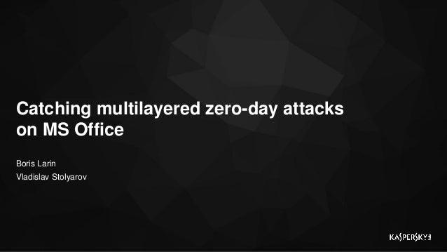 Boris Larin Vladislav Stolyarov Catching multilayered zero-day attacks on MS Office